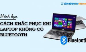 Giải quyết vấn đề laptop không có bluetooth cực kỳ đơn giản cho bạn